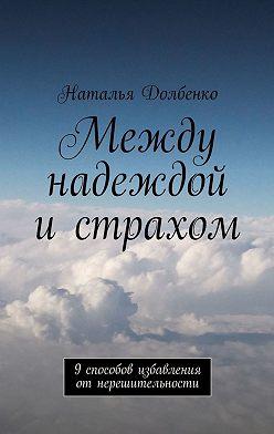 Наталья Долбенко - Между надеждой истрахом. 9способов избавления отнерешительности