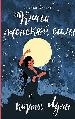 Евгения Ванахт - Книга женской силы и карты луны