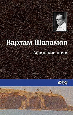 Варлам Шаламов - Афинские ночи
