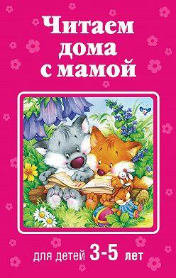 Коллектив авторов - Читаем дома с мамой. Для детей 3-5 лет