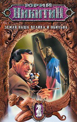 Юрий Никитин - Земля наша велика и обильна…