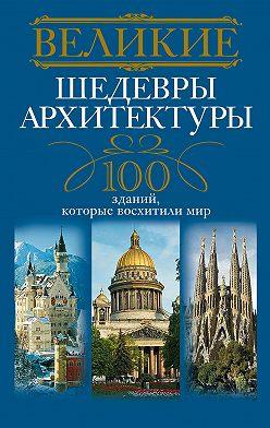 Неустановленный автор - Великие шедевры архитектуры. 100 зданий, которые восхитили мир