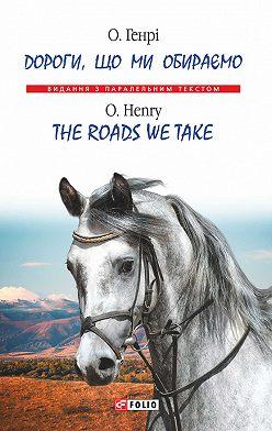 О. Генри - Дороги, що ми обираємо = Тhe roads we take