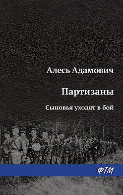 Алесь Адамович - Сыновья уходят в бой
