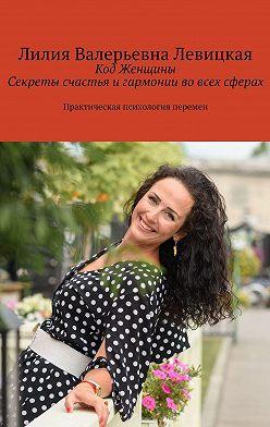 Лилия Левицкая - Код Женщины. Секреты счастья игармонии вовсех сферах. Практическая психология перемен