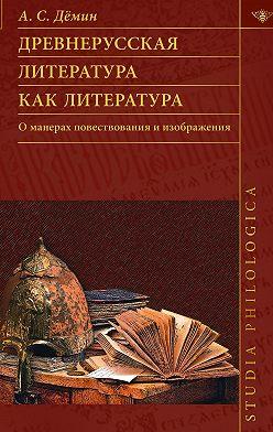 Анатолий Демин - Древнерусская литература как литература. О манерах повествования и изображения