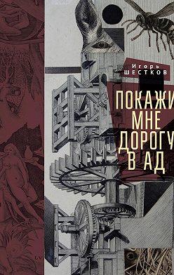 Игорь Шестков - Покажи мне дорогу в ад. Рассказы и повести