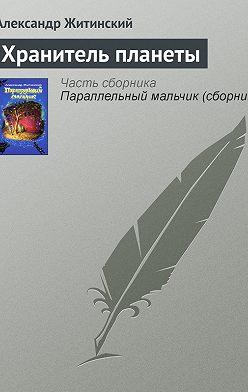 Александр Житинский - Хранитель планеты