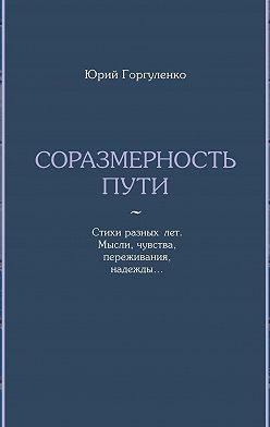 Юрий Горгуленко - Соразмерность пути. Стихи разныхлет. Мысли, чувства, переживания, надежды…