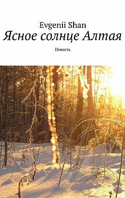 Evgenii Shan - Ясное солнце Алтая. Повесть