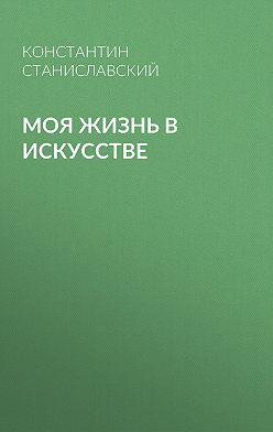 Константин Станиславский - Моя жизнь в искусстве
