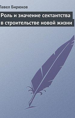 Павел Бирюков - Роль и значение сектантства встроительстве новой жизни