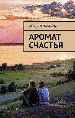 Ирина Мельникова - Аромат счастья