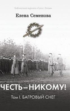 Елена Семёнова - Честь – никому! Том 1. Багровый снег