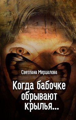 Светлана Мерцалова - Когда бабочке обрывают крылья…