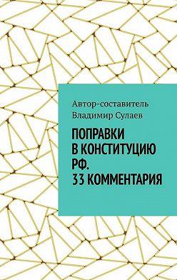 Владимир Сулаев - Поправки вКонституцию РФ. 33комментария