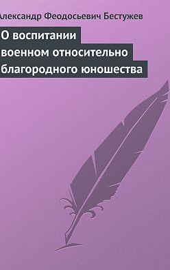 Александр Бестужев - О воспитании военном относительно благородного юношества