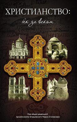 Сборник - Христианство: век за веком. Очерки по истории христианской Церкви