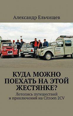 Александр Ельчищев - Куда можно поехать наэтой «жестянке»? Летопись путешествий иприключений наCitroen2CV
