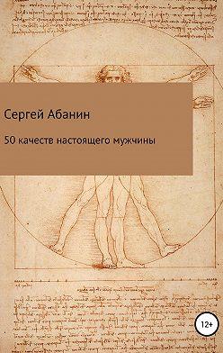 Сергей Абанин - 50 качеств настоящего мужчины