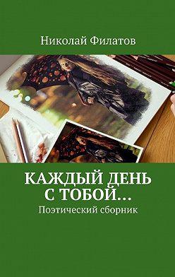 Николай Филатов - Каждый день стобой… Поэтический сборник