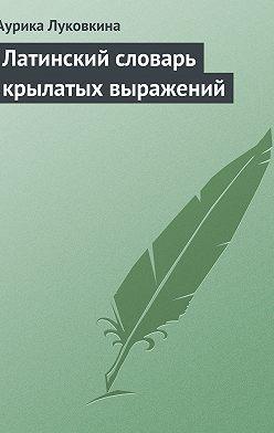 Аурика Луковкина - Латинский словарь крылатых выражений