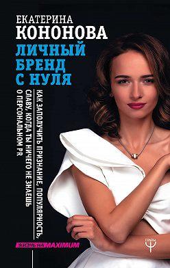 Екатерина Кононова - Личный бренд с нуля. Как заполучить признание, популярность, славу, когда ты ничего не знаешь о персональном PR