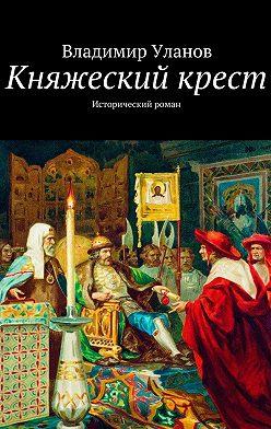 Владимир Уланов - Княжеский крест. Исторический роман