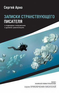 Сергей Арно - Записки странствующего писателя о подводных погружениях и древних цивилизациях