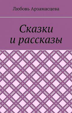 Любовь Арзамасцева - Сказки и рассказы