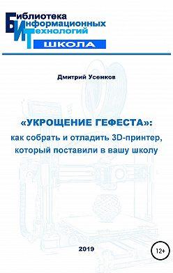 Дмитрий Усенков - «Укрощение Гефеста»: как собрать и отладить 3D-принтер, который поставили в вашу школу