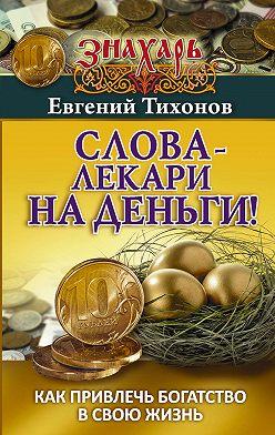 Евгений Тихонов - Слова-лекари на деньги! Как привлечь богатство в свою жизнь
