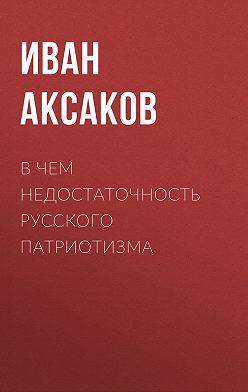 Иван Аксаков - В чем недостаточность русского патриотизма