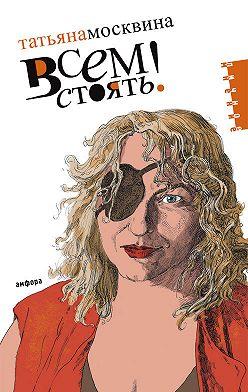 Татьяна Москвина - Всем стоять