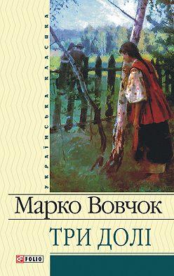 Марко Вовчок - Три долі