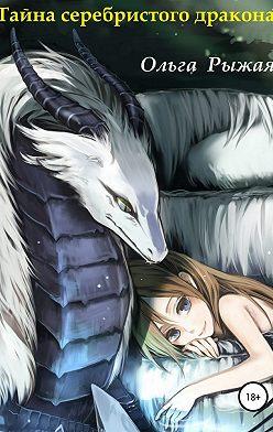 Ольга Рыжая - Тайна серебристого дракона