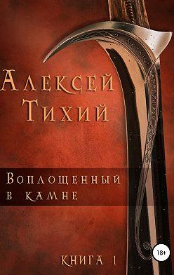 Алексей Тихий - Воплощенный в Камне. Книга 1