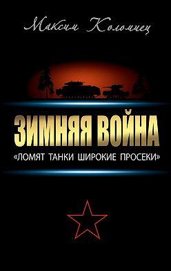 Максим Коломиец - Зимняя война: «Ломят танки широкие просеки»