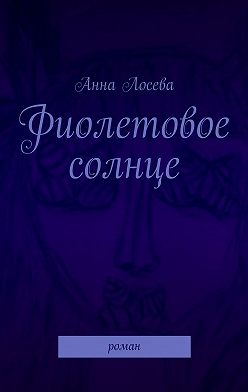Анна Лосева - Фиолетовое солнце. Роман