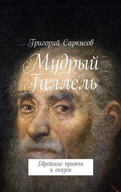 Григорий Саркисов - Мудрый Гиллель. Еврейские притчи исказки