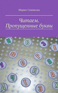 Мария Семикова - Читаем. Пропущенные буквы