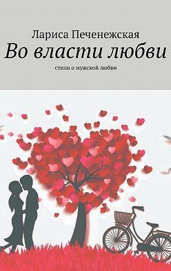Лариса Печенежская - Во власти любви. Стихи омужской любви