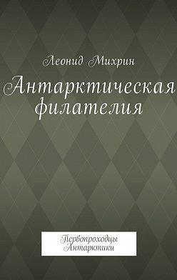 Леонид Михрин - Антарктическая филателия. Первопроходцы Антарктики