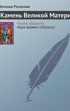 Наталья Резанова - Камень Великой Матери