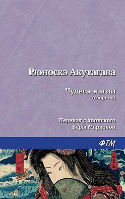 Рюноскэ Акутагава - Чудеса магии (сборник)