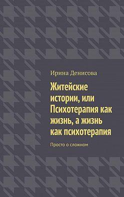 Ирина Денисова - Житейские истории, или Психотерапия как жизнь, ажизнь как психотерапия. Просто осложном