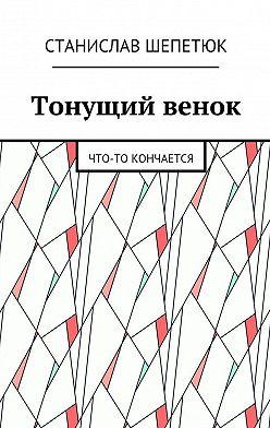 Станислав Шепетюк - Тонущий венок. Что-то кончается