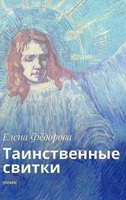 Елена Фёдорова - Таинственные свитки. Роман