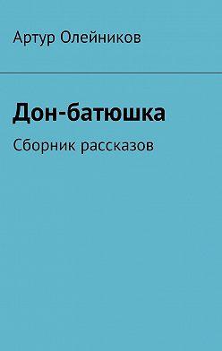 Артур Олейников - Дон-батюшка. Сборник рассказов