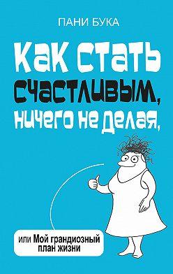 Пани Букова - Как стать счастливым, ничего не делая, или Мой грандиозный план жизни
